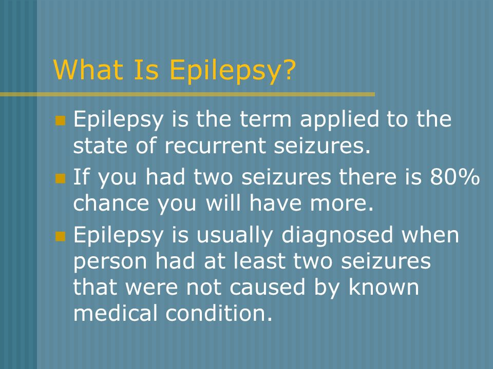 What Is Epilepsy Epilepsy is the term applied to the state of recurrent seizures. If you had two seizures there is 80% chance you will have more.