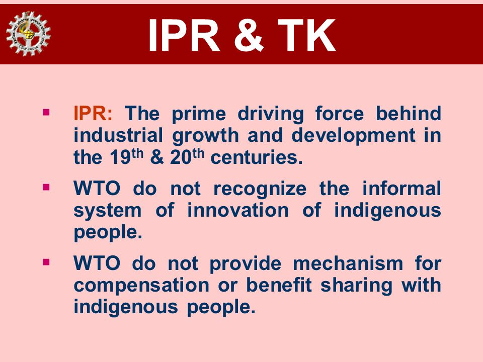IPR & TK IPR: The prime driving force behind industrial growth and development in the 19th & 20th centuries.
