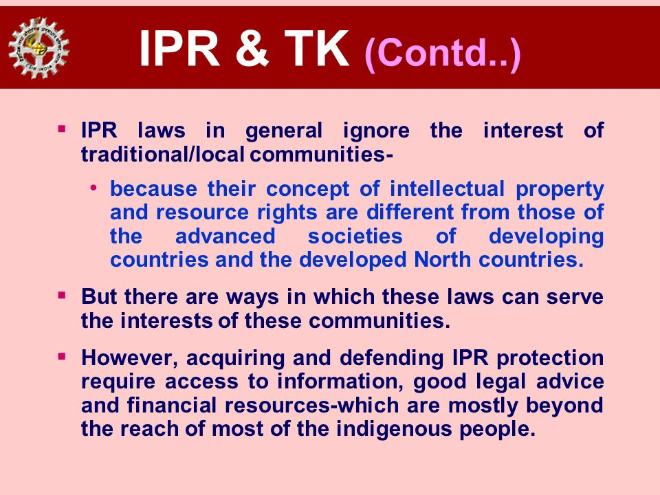 IPR & TK (Contd..) IPR laws in general ignore the interest of traditional/local communities-