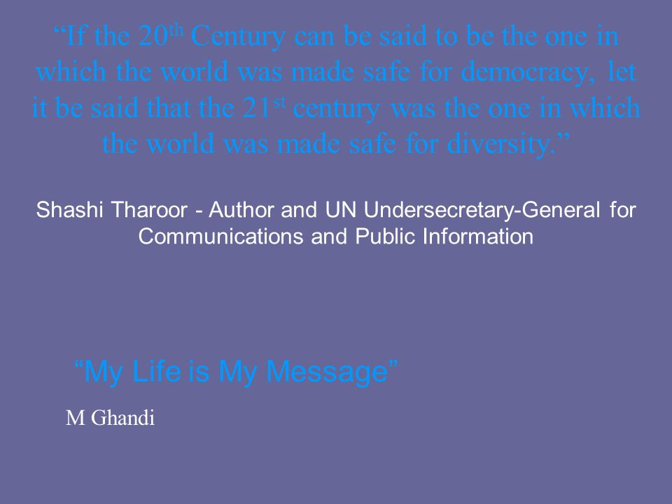 If the 20th Century can be said to be the one in which the world was made safe for democracy, let it be said that the 21st century was the one in which the world was made safe for diversity. Shashi Tharoor - Author and UN Undersecretary-General for Communications and Public Information