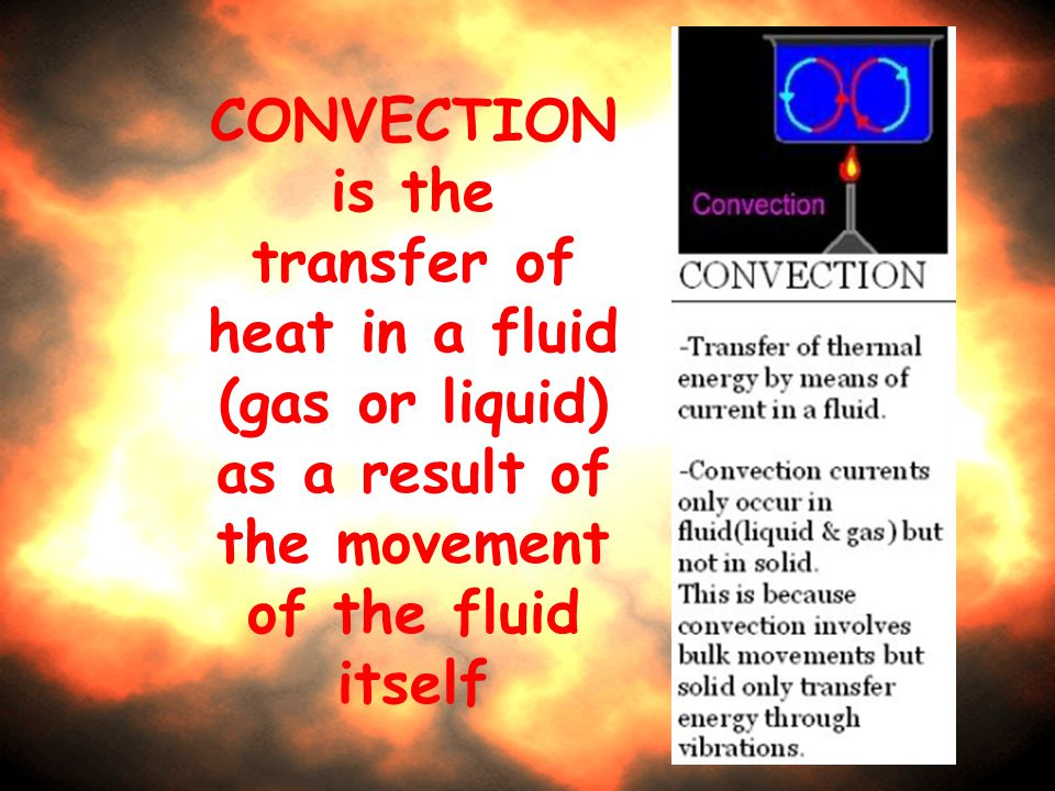 CONVECTION is the transfer of heat in a fluid (gas or liquid) as a result of the movement of the fluid itself