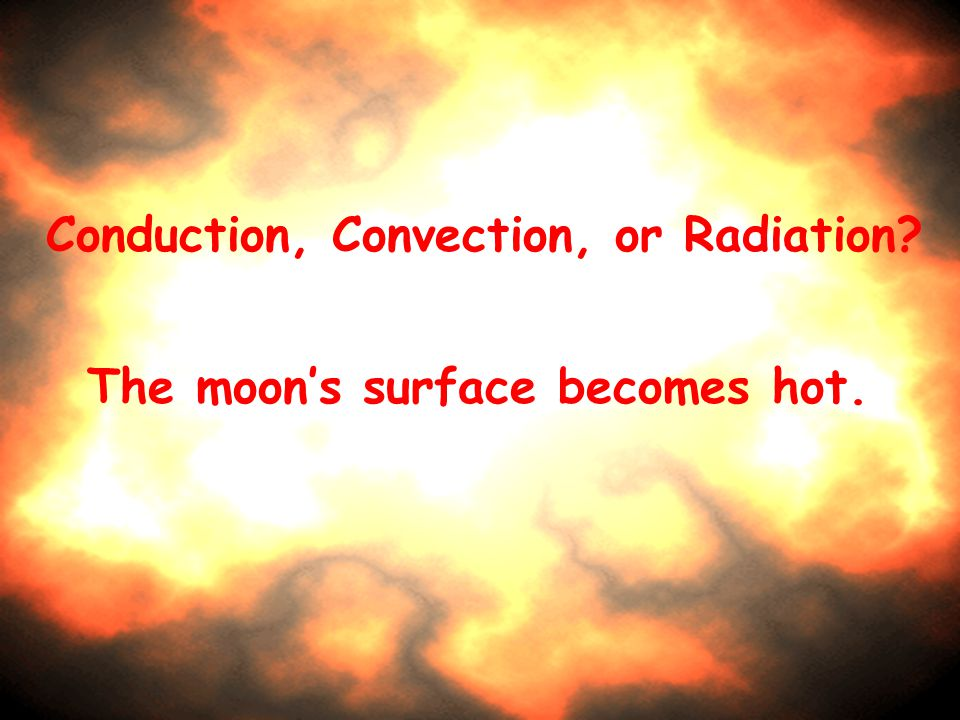 Conduction, Convection, or Radiation The moon's surface becomes hot.