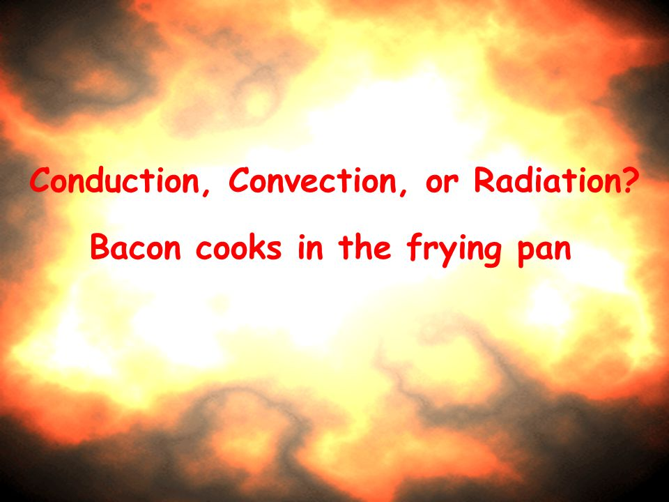 Conduction, Convection, or Radiation Bacon cooks in the frying pan