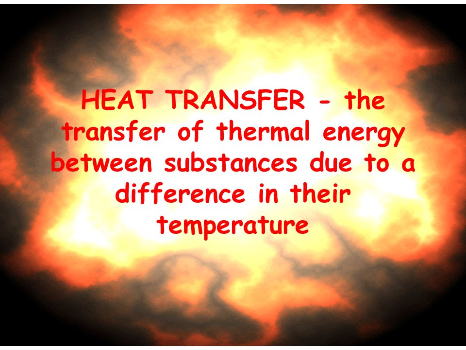 HEAT TRANSFER - the transfer of thermal energy between substances due to a difference in their temperature.