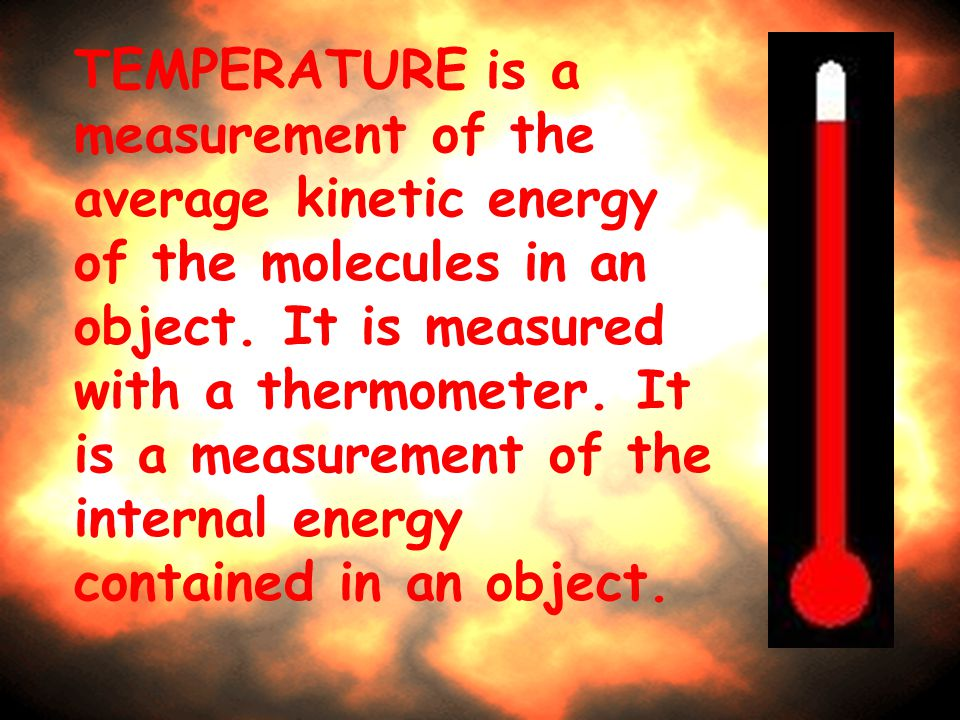 TEMPERATURE is a measurement of the average kinetic energy of the molecules in an object.