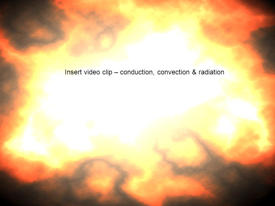 Insert video clip – conduction, convection & radiation