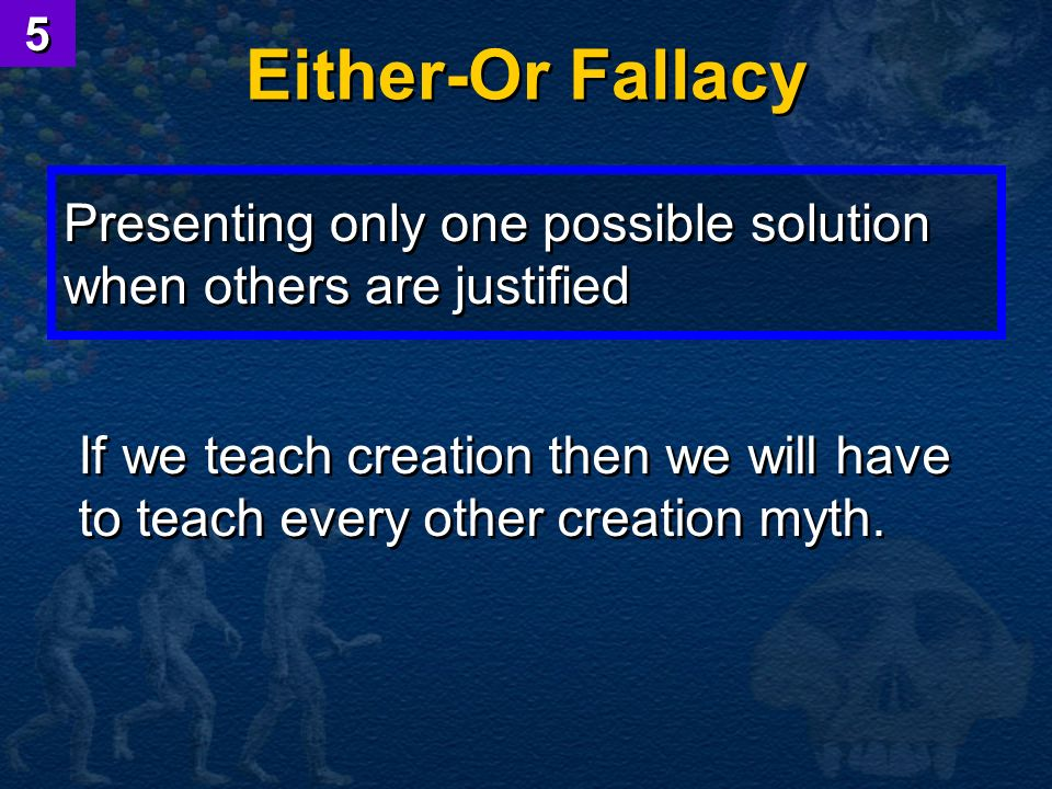 5 Either-Or Fallacy. Presenting only one possible solution when others are justified.
