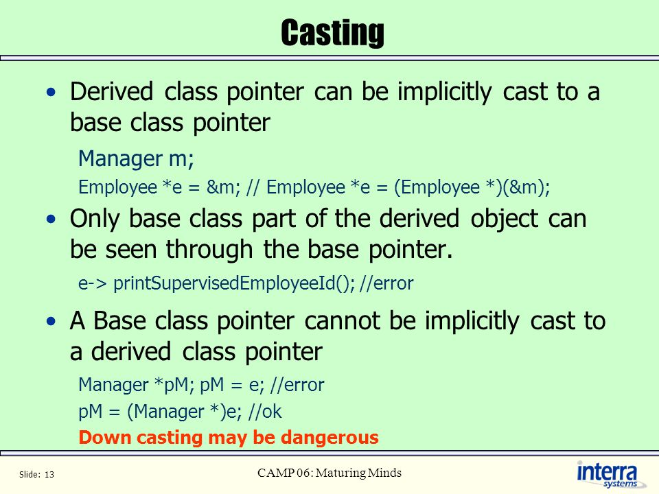 Casting Derived class pointer can be implicitly cast to a base class pointer. Manager m; Employee *e = &m; // Employee *e = (Employee *)(&m);