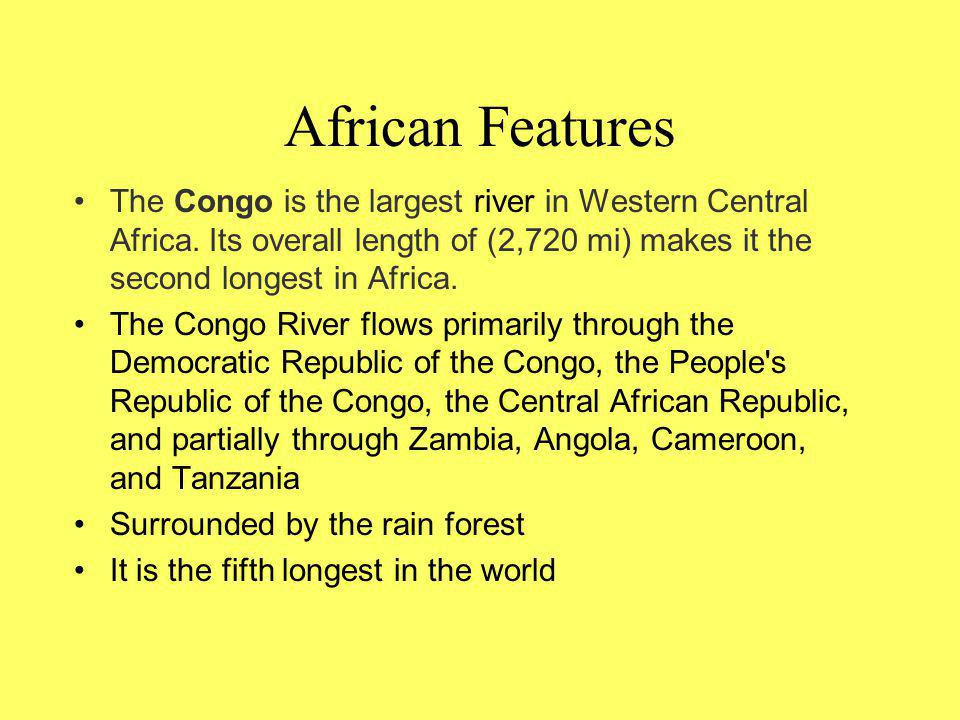 African Features The Congo is the largest river in Western Central Africa. Its overall length of (2,720 mi) makes it the second longest in Africa.