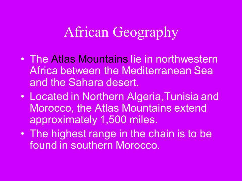 African Geography The Atlas Mountains lie in northwestern Africa between the Mediterranean Sea and the Sahara desert.