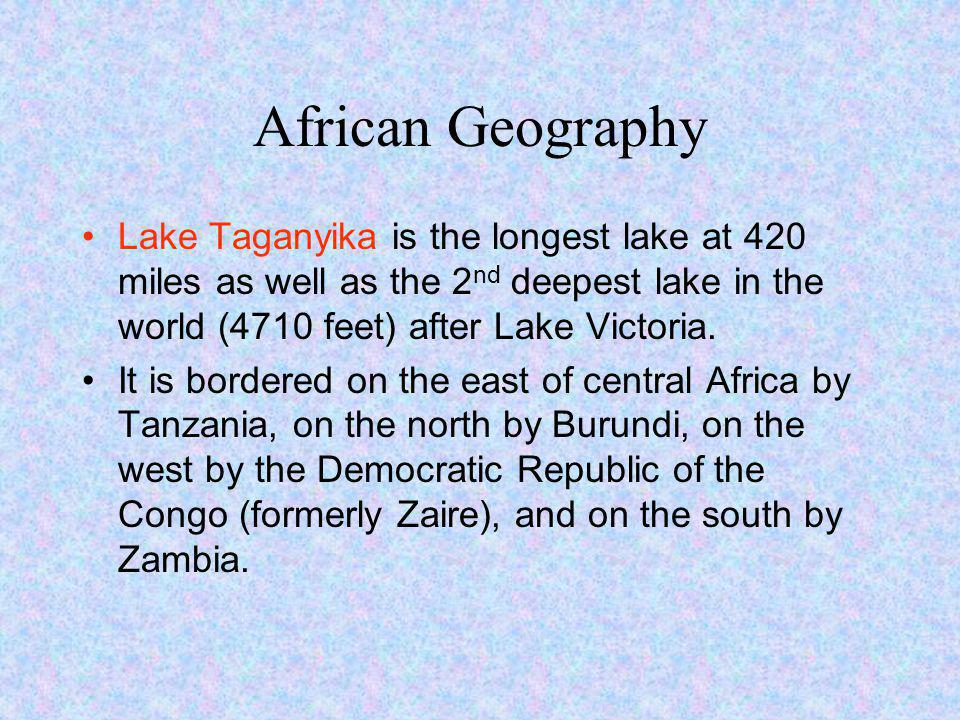 African Geography Lake Taganyika is the longest lake at 420 miles as well as the 2nd deepest lake in the world (4710 feet) after Lake Victoria.