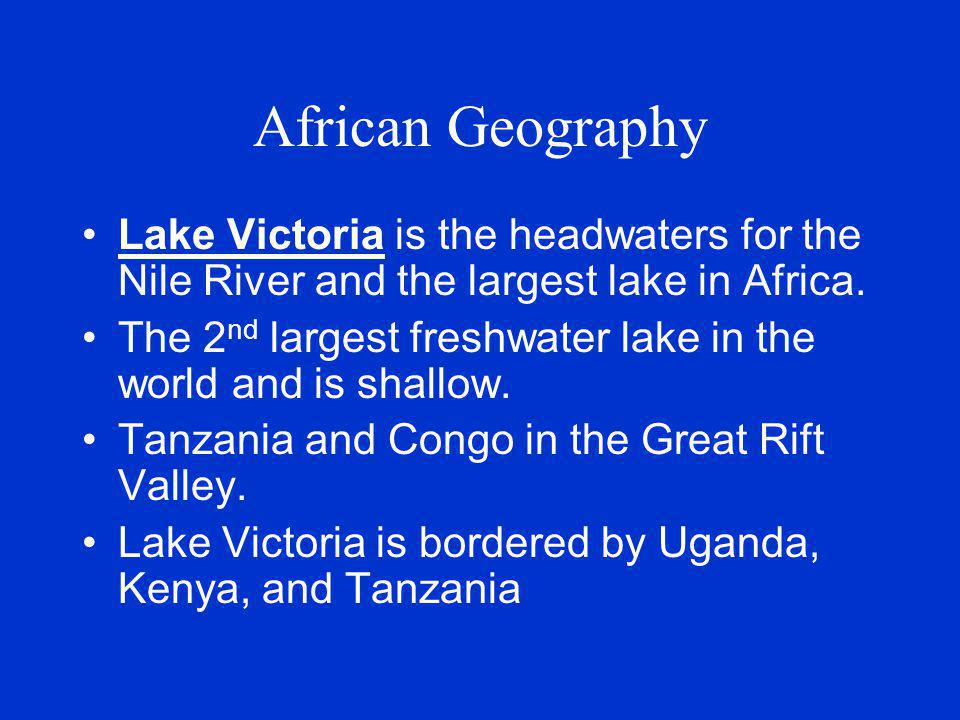 African Geography Lake Victoria is the headwaters for the Nile River and the largest lake in Africa.