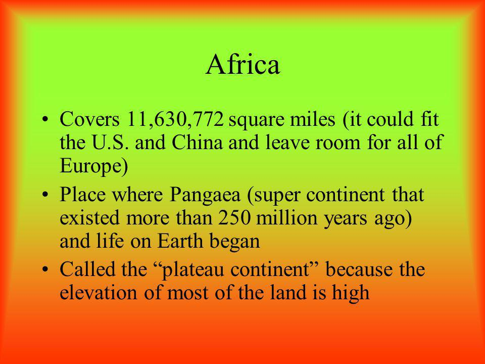 Africa Covers 11,630,772 square miles (it could fit the U.S. and China and leave room for all of Europe)