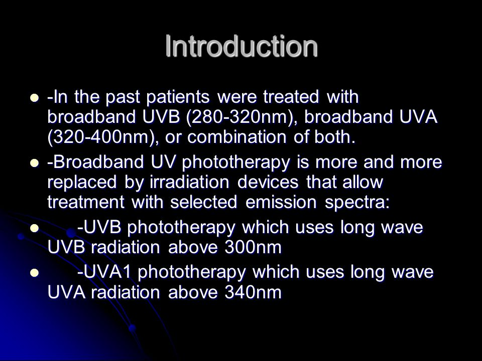 Introduction -In the past patients were treated with broadband UVB (280-320nm), broadband UVA (320-400nm), or combination of both.