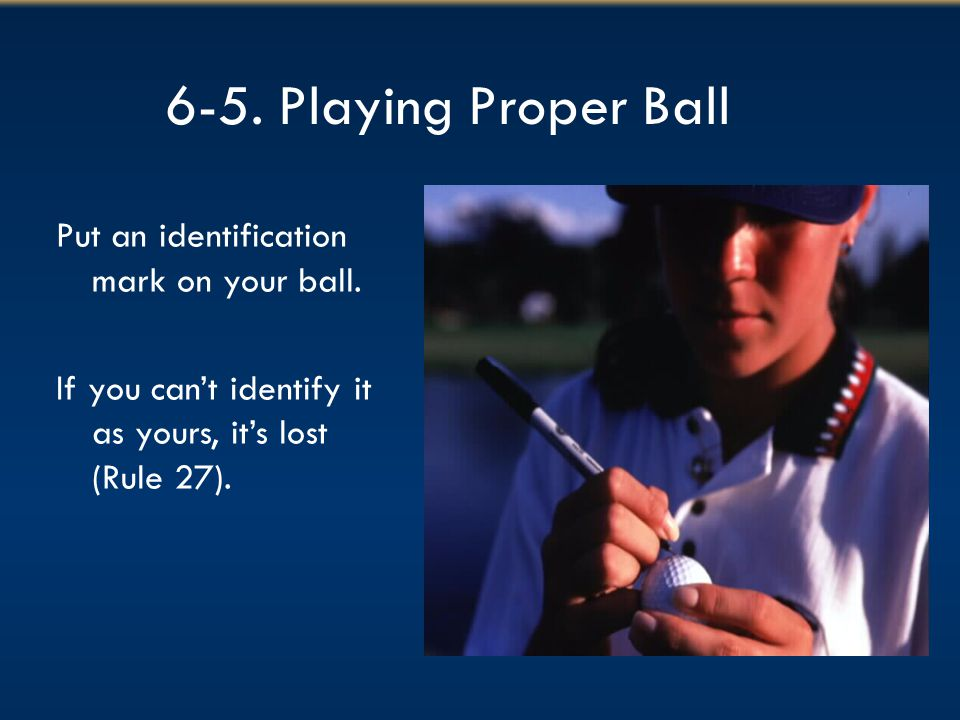 6-5. Playing Proper Ball Put an identification mark on your ball.
