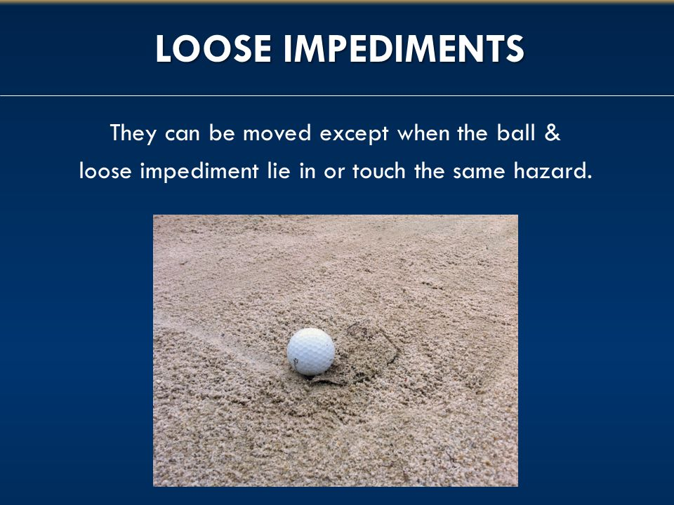 LOOSE IMPEDIMENTS They can be moved except when the ball &