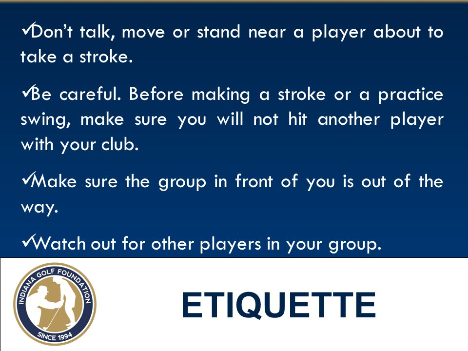 Don't talk, move or stand near a player about to take a stroke.