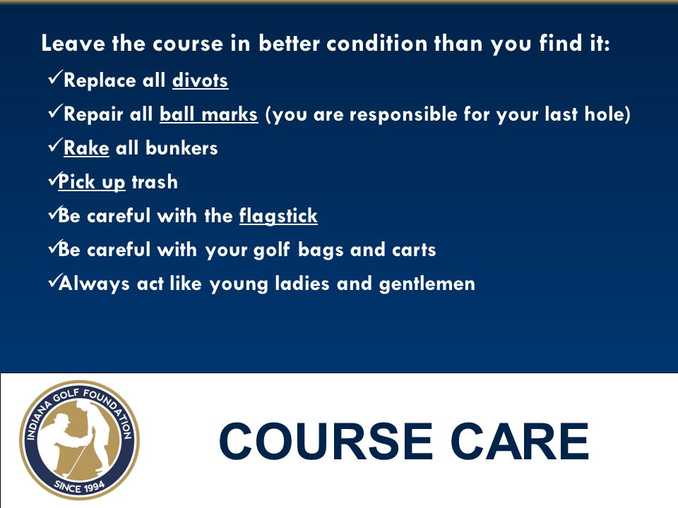 COURSE CARE Leave the course in better condition than you find it: