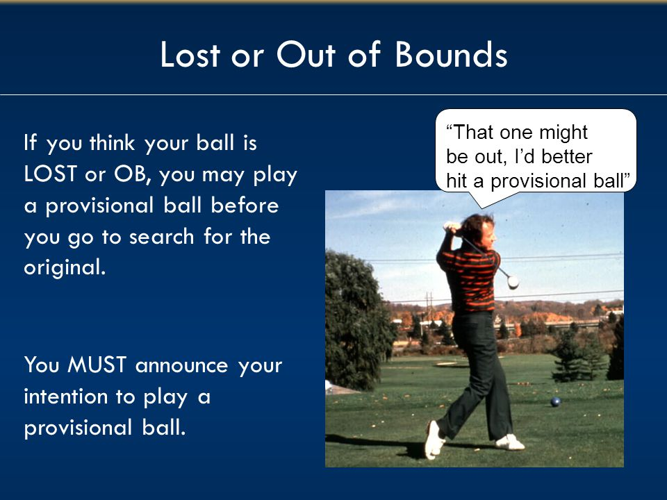 Lost or Out of Bounds That one might. be out, I'd better. hit a provisional ball