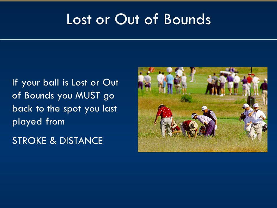 Lost or Out of Bounds If your ball is Lost or Out of Bounds you MUST go back to the spot you last played from.