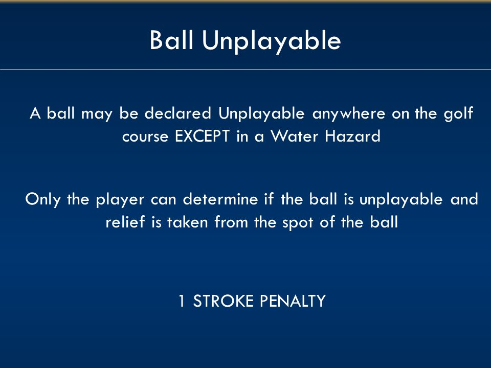 Ball Unplayable A ball may be declared Unplayable anywhere on the golf course EXCEPT in a Water Hazard.