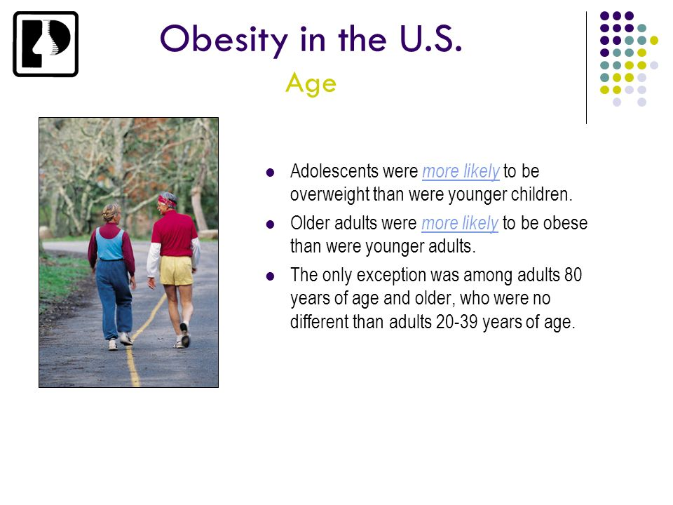 Obesity in the U.S. Age Adolescents were more likely to be overweight than were younger children.