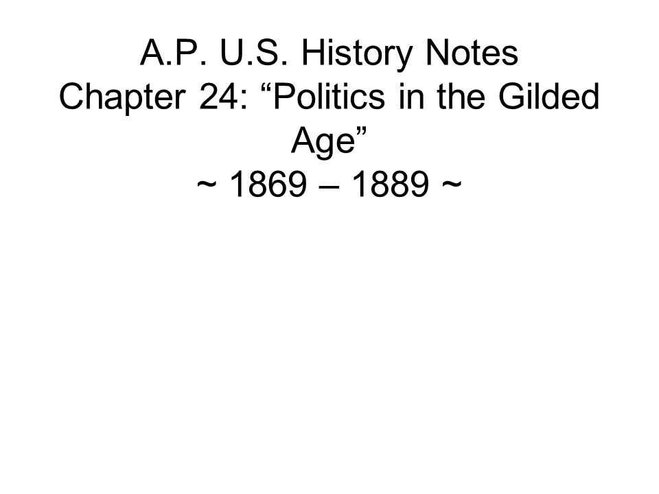 A.P. U.S. History Notes Chapter 24: Politics in the Gilded Age ~ 1869 – 1889 ~