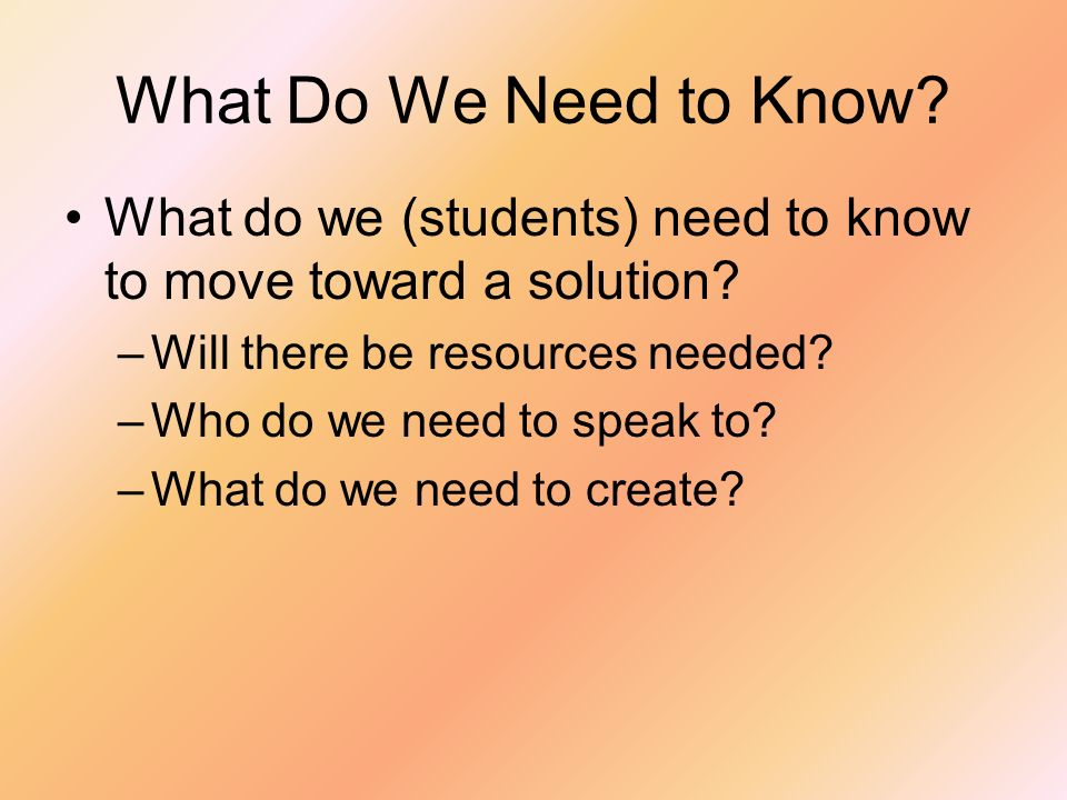 What Do We Need to Know What do we (students) need to know to move toward a solution Will there be resources needed
