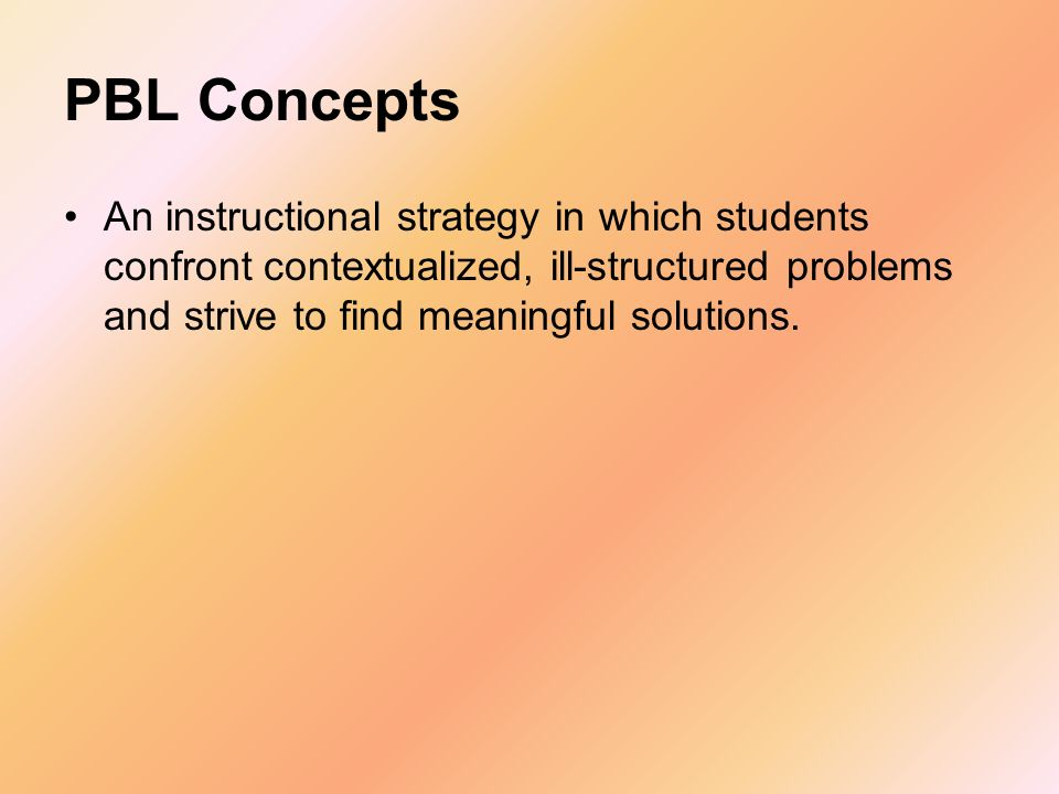PBL Concepts An instructional strategy in which students confront contextualized, ill-structured problems and strive to find meaningful solutions.