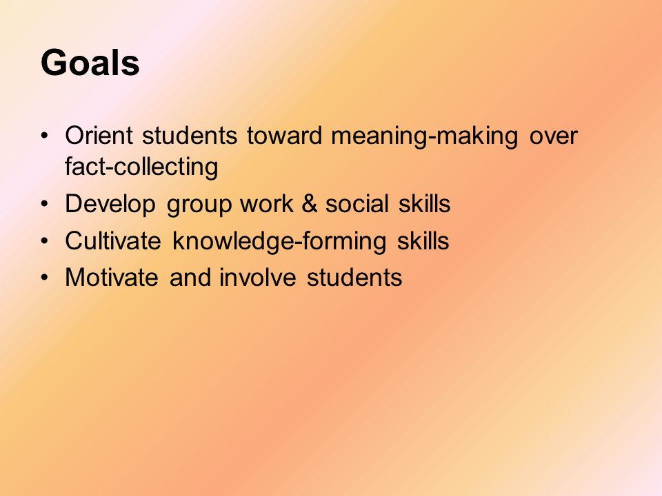 Goals Orient students toward meaning-making over fact-collecting