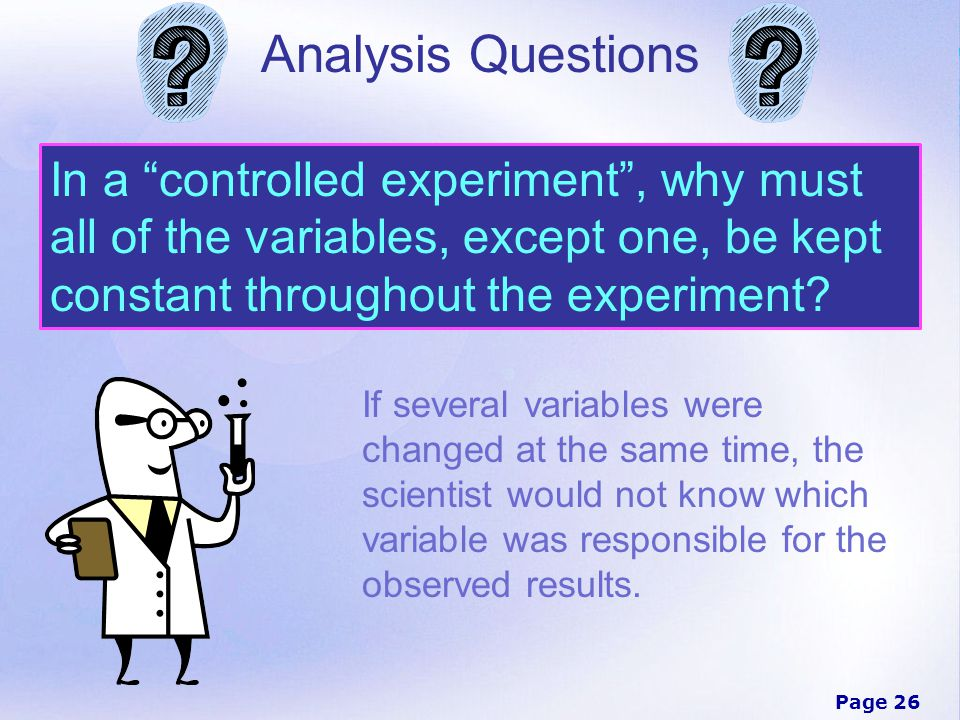 Analysis Questions In a controlled experiment , why must all of the variables, except one, be kept constant throughout the experiment