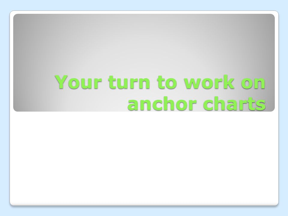 Your turn to work on anchor charts