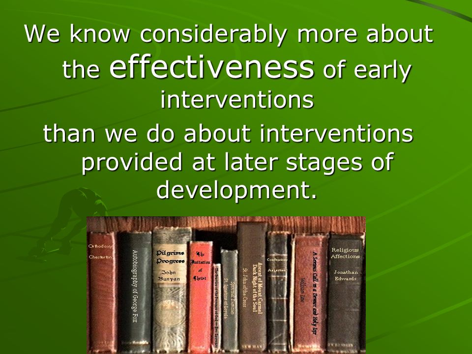 We know considerably more about the effectiveness of early interventions