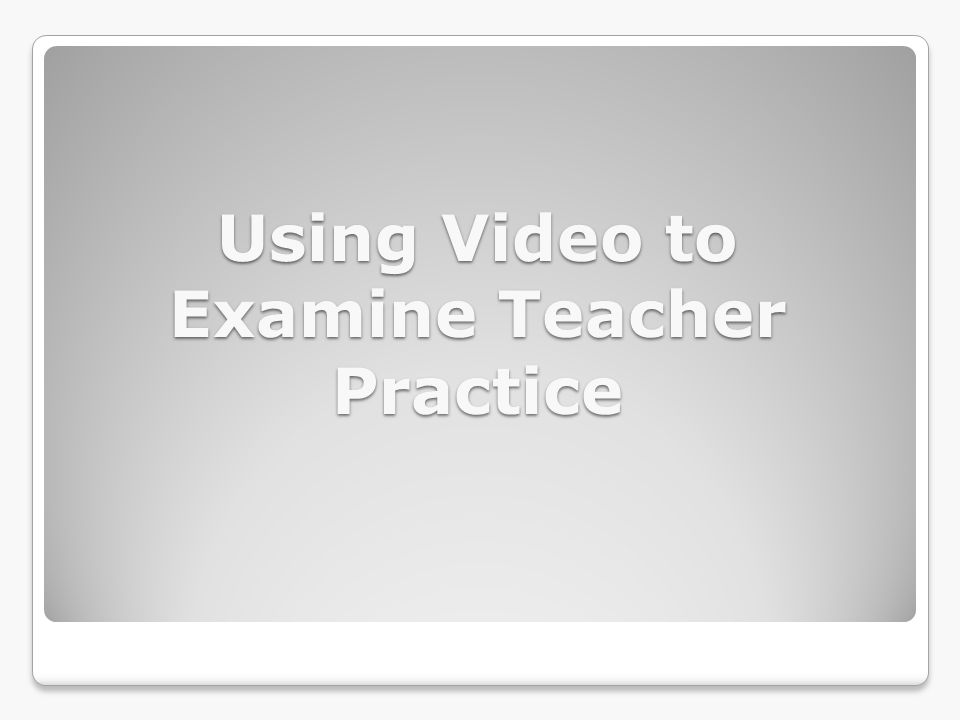 Using Video to Examine Teacher Practice