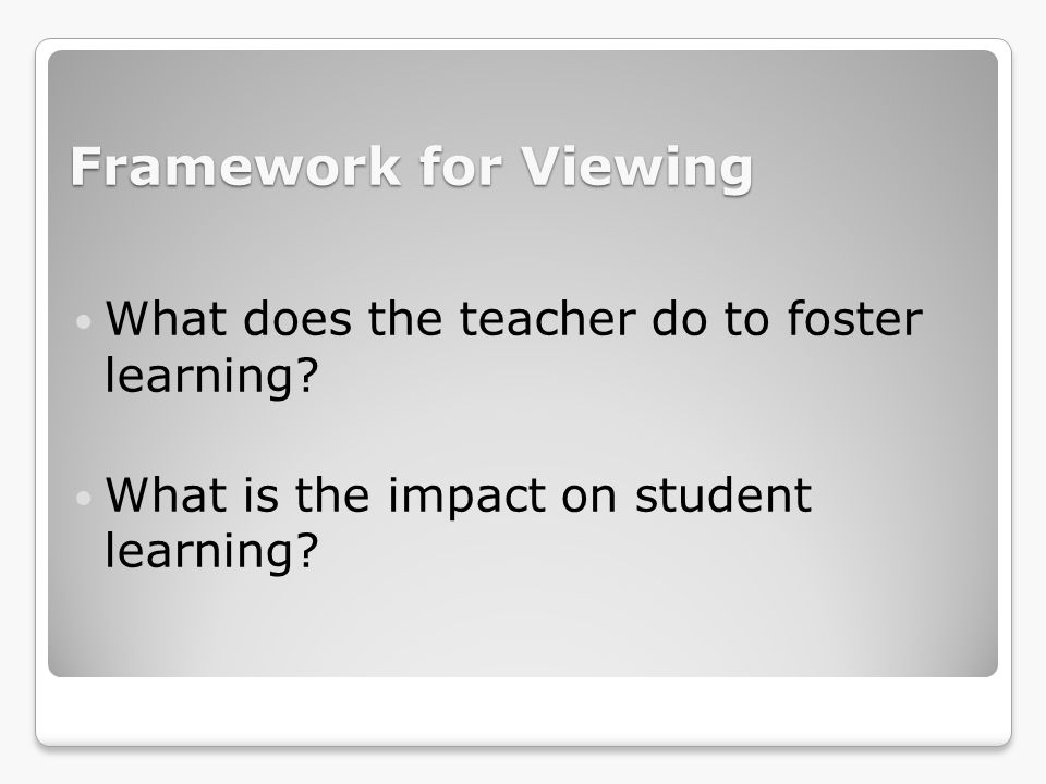 Framework for Viewing What does the teacher do to foster learning
