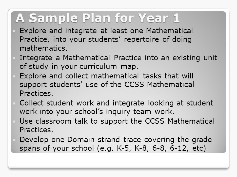 A Sample Plan for Year 1 Explore and integrate at least one Mathematical Practice, into your students' repertoire of doing mathematics.