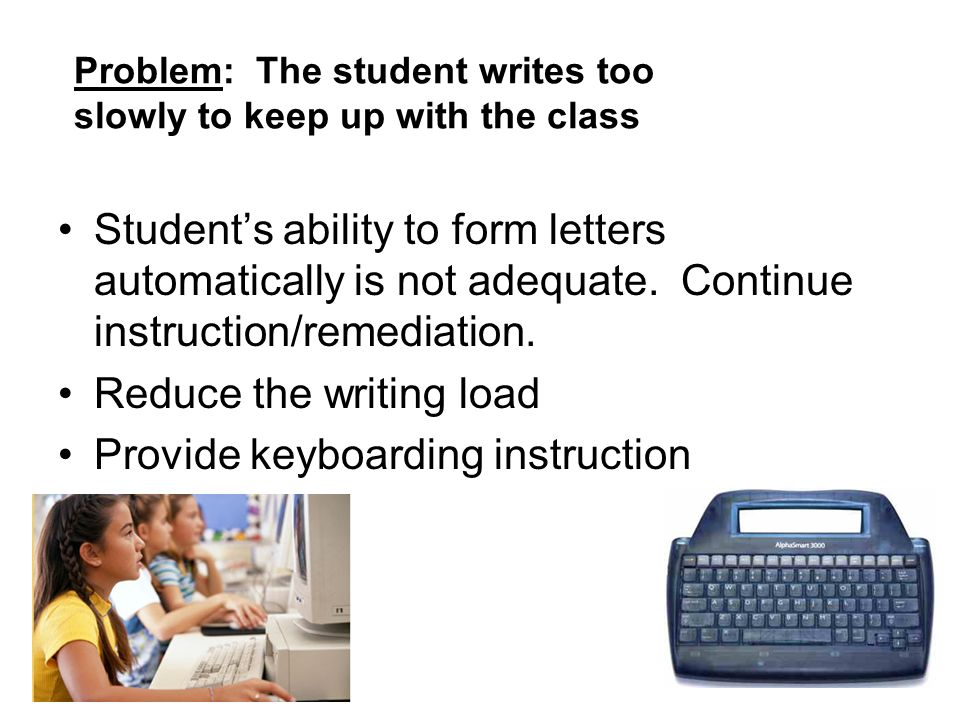 Problem: The student writes too slowly to keep up with the class