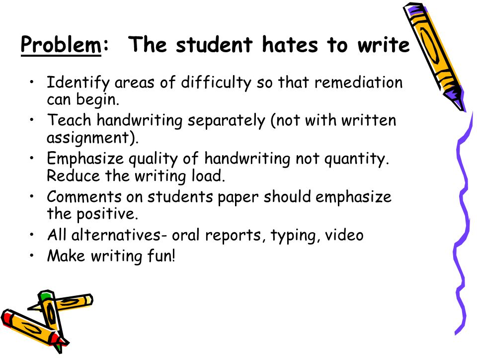 Problem: The student hates to write