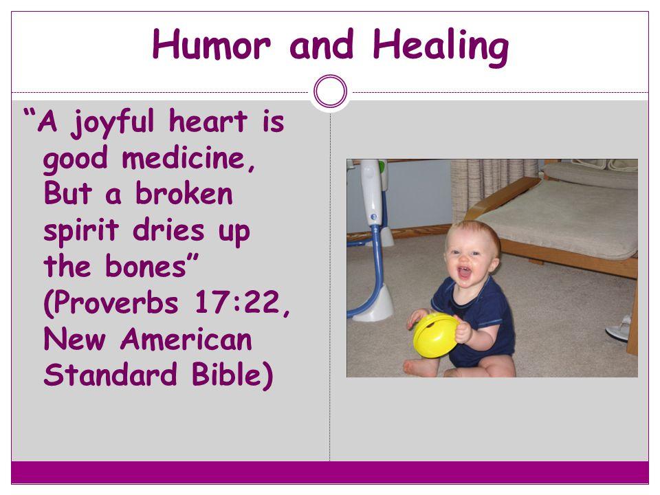 Humor and Healing A joyful heart is good medicine, But a broken spirit dries up the bones (Proverbs 17:22, New American Standard Bible)