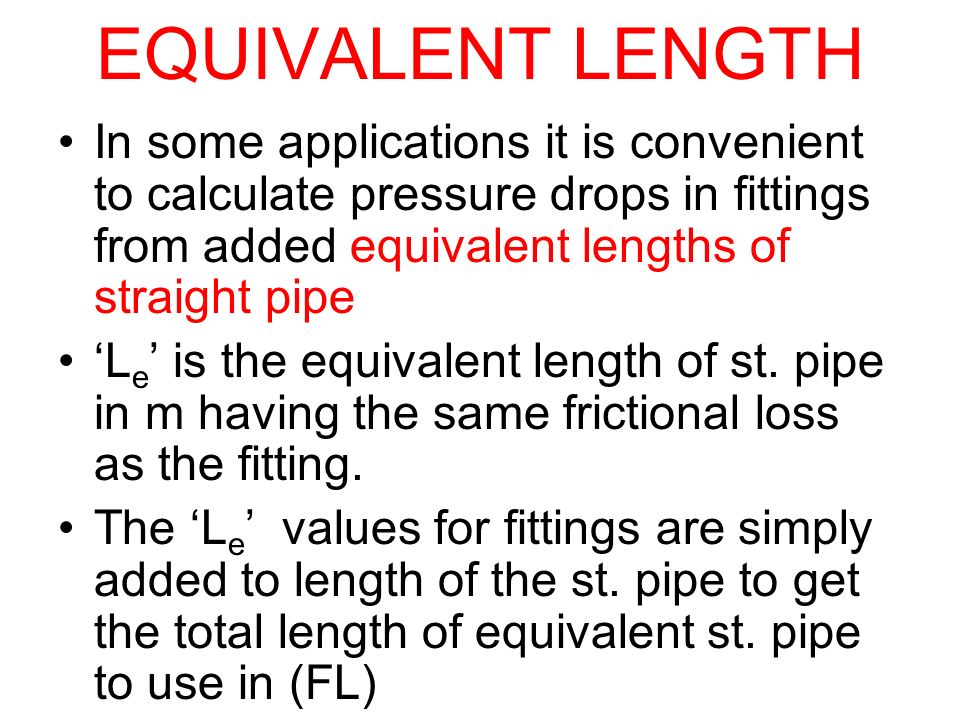 EQUIVALENT LENGTH In some applications it is convenient to calculate pressure drops in fittings from added equivalent lengths of straight pipe.