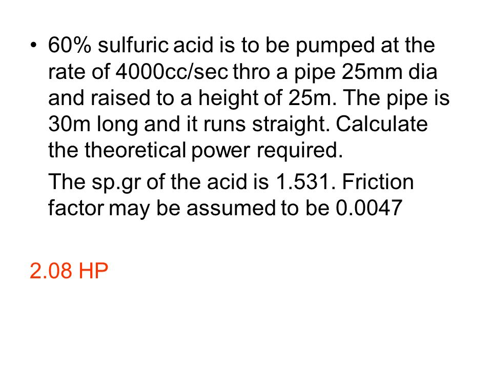 60% sulfuric acid is to be pumped at the rate of 4000cc/sec thro a pipe 25mm dia and raised to a height of 25m. The pipe is 30m long and it runs straight. Calculate the theoretical power required.