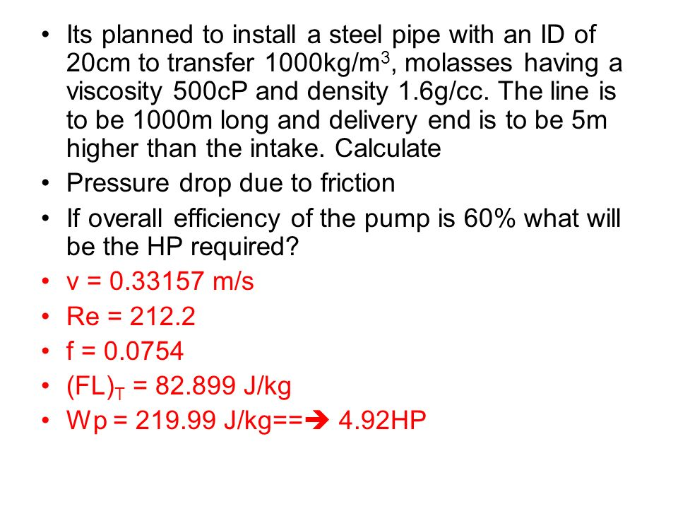 Its planned to install a steel pipe with an ID of 20cm to transfer 1000kg/m3, molasses having a viscosity 500cP and density 1.6g/cc. The line is to be 1000m long and delivery end is to be 5m higher than the intake. Calculate