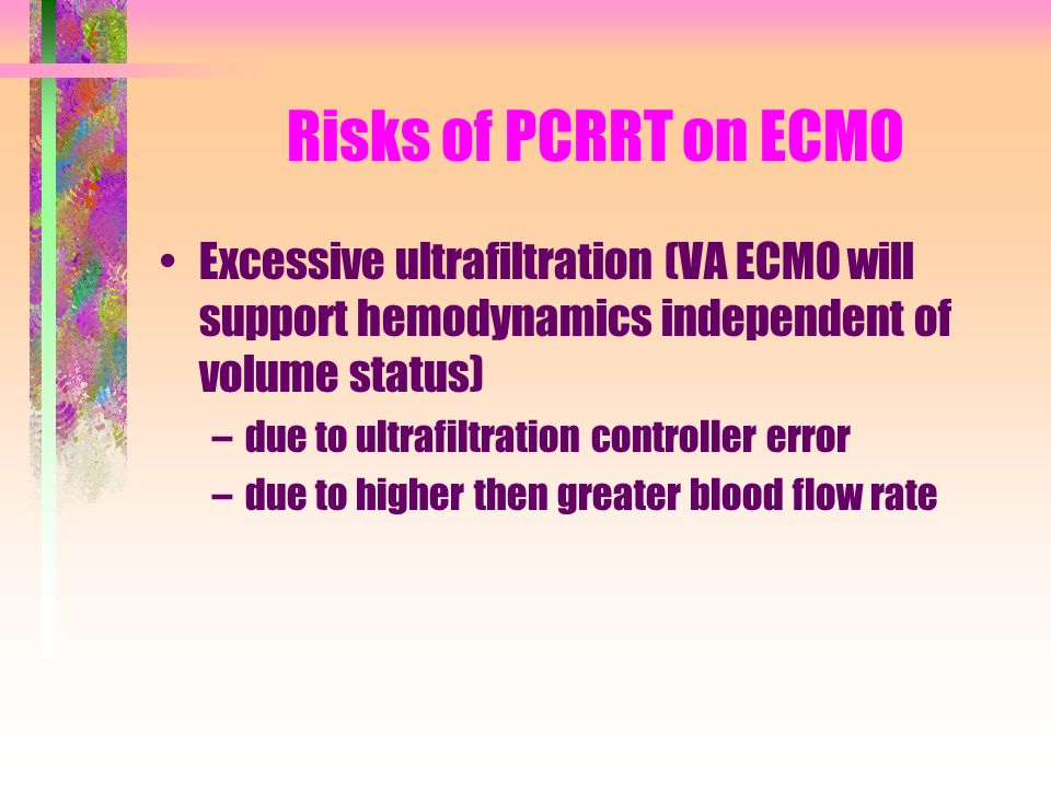 Risks of PCRRT on ECMO Excessive ultrafiltration (VA ECMO will support hemodynamics independent of volume status)