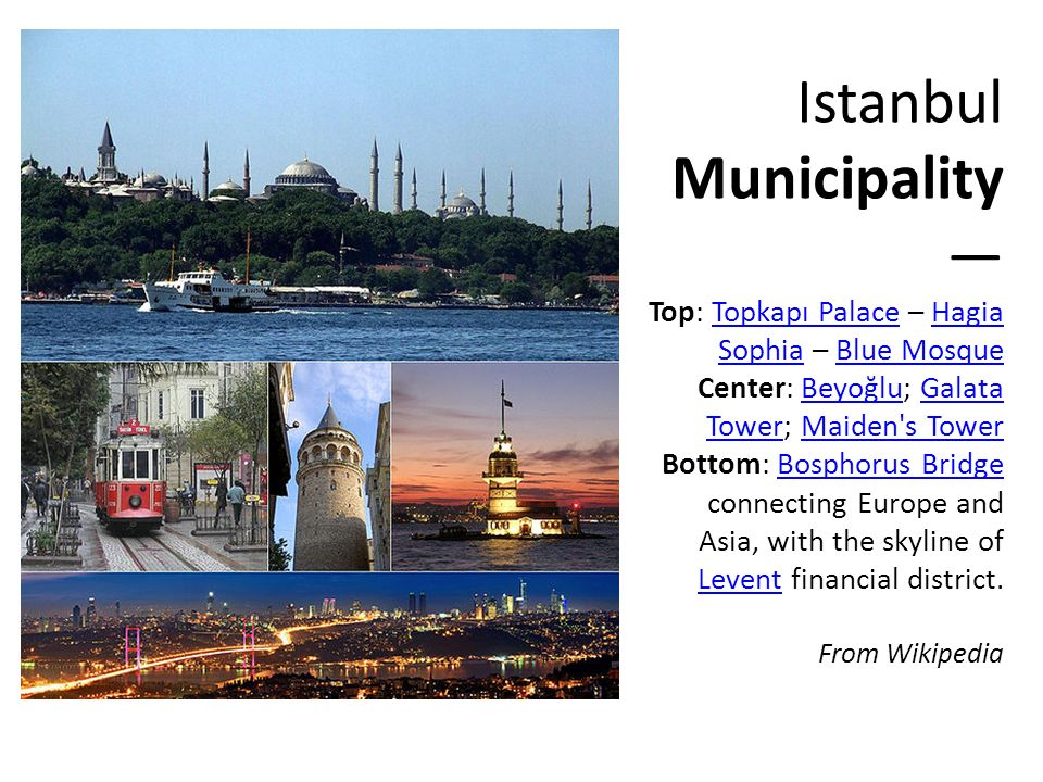 Istanbul Municipality — Top: Topkapı Palace – Hagia Sophia – Blue Mosque Center: Beyoğlu; Galata Tower; Maiden s Tower Bottom: Bosphorus Bridge connecting Europe and Asia, with the skyline of Levent financial district.
