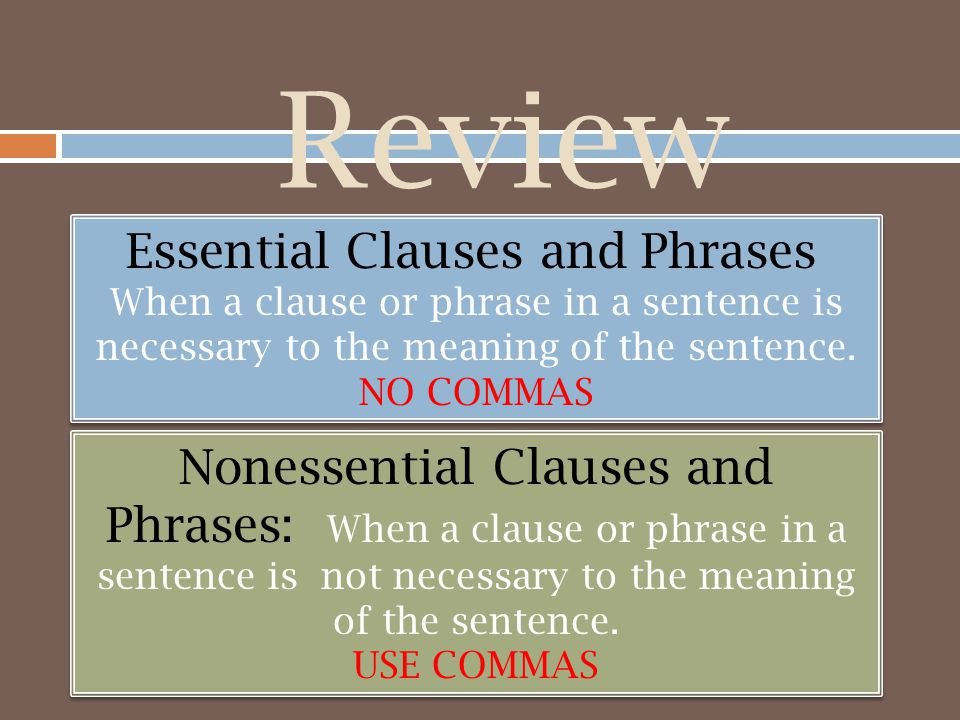 Review Essential Clauses and Phrases: When a clause or phrase in a sentence is necessary to the meaning of the sentence.