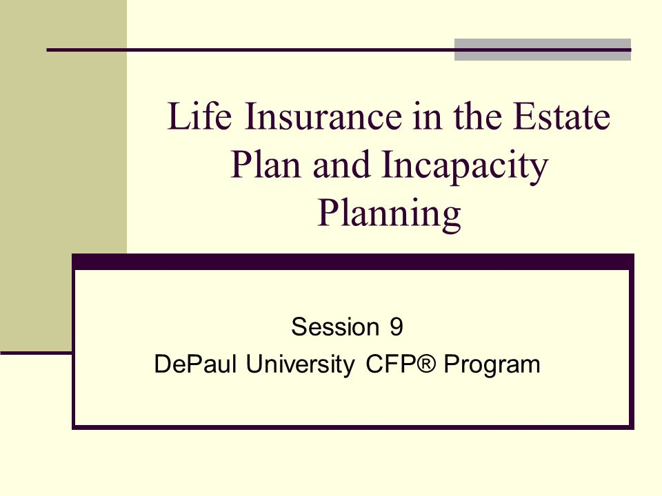 Life Insurance in the Estate Plan and Incapacity Planning