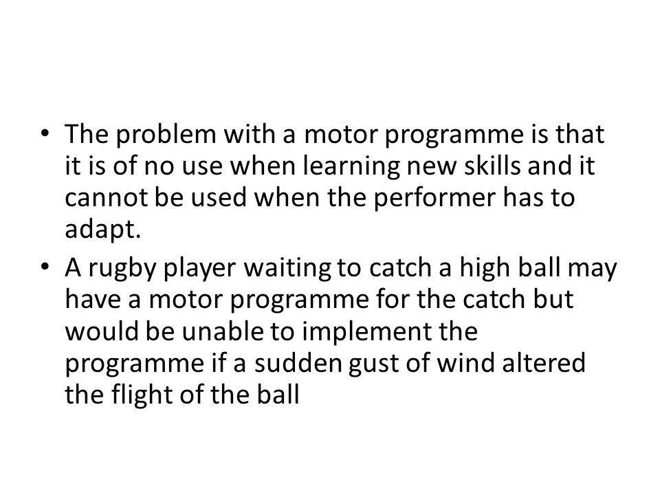 The problem with a motor programme is that it is of no use when learning new skills and it cannot be used when the performer has to adapt.