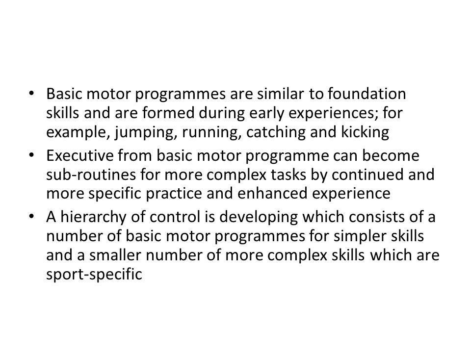 Basic motor programmes are similar to foundation skills and are formed during early experiences; for example, jumping, running, catching and kicking