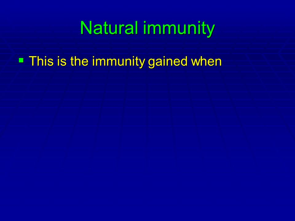 Natural immunity This is the immunity gained when