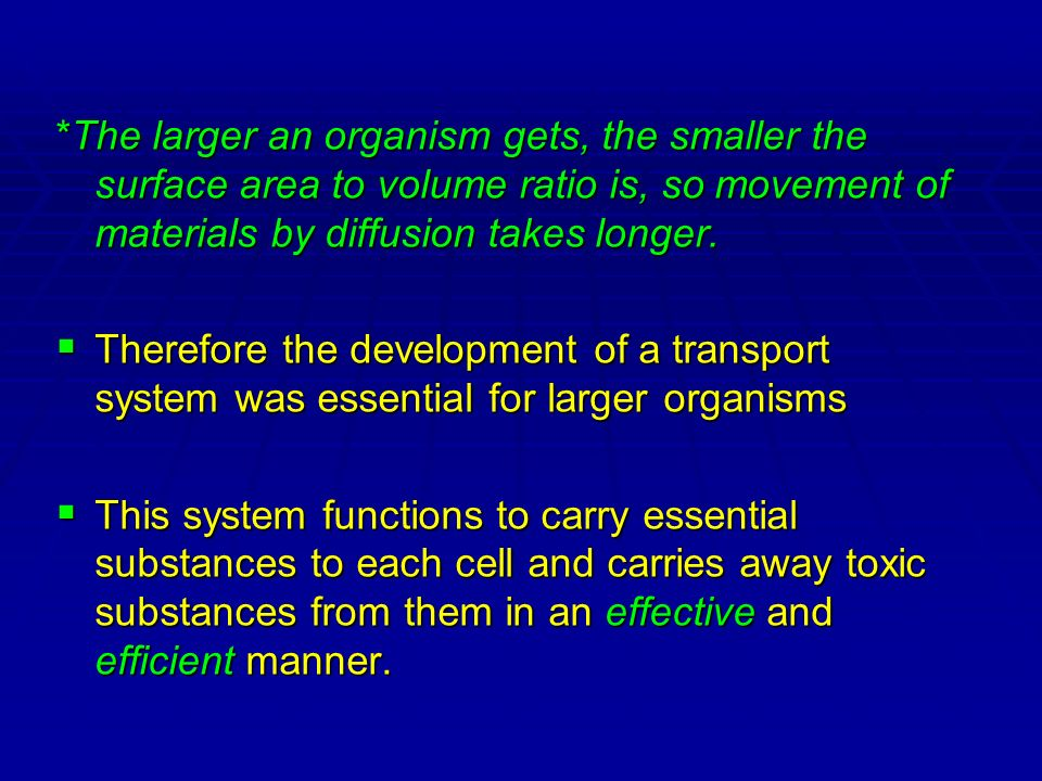 *The larger an organism gets, the smaller the surface area to volume ratio is, so movement of materials by diffusion takes longer.